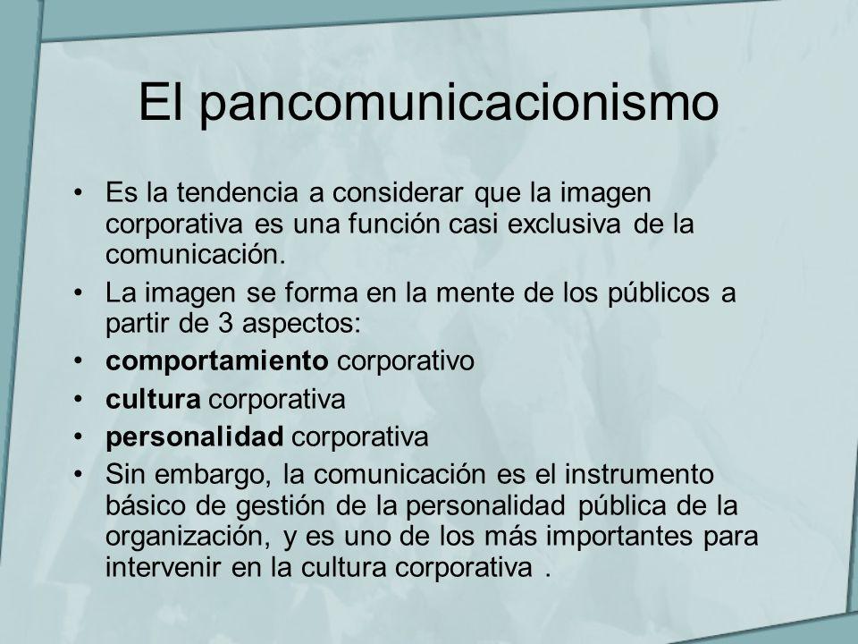 El pancomunicacionismo Es la tendencia a considerar que la imagen corporativa es una función casi exclusiva de la comunicación. La imagen se forma en