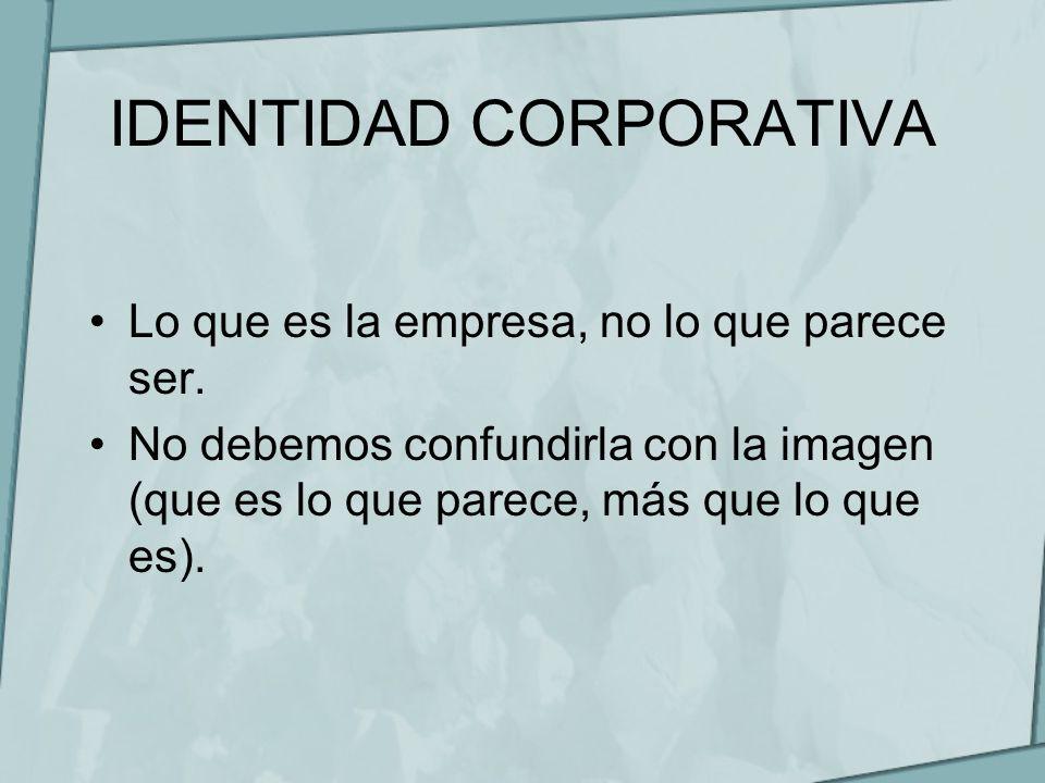 IDENTIDAD CORPORATIVA Lo que es la empresa, no lo que parece ser. No debemos confundirla con la imagen (que es lo que parece, más que lo que es).