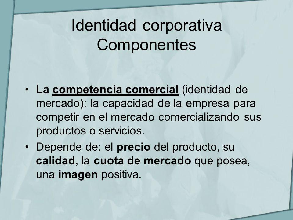 Identidad corporativa Componentes competencia comercialLa competencia comercial (identidad de mercado): la capacidad de la empresa para competir en el