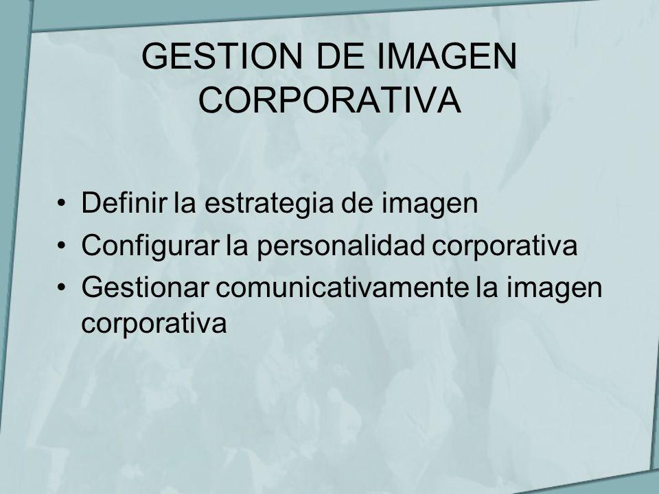 GESTION DE IMAGEN CORPORATIVA Definir la estrategia de imagen Configurar la personalidad corporativa Gestionar comunicativamente la imagen corporativa