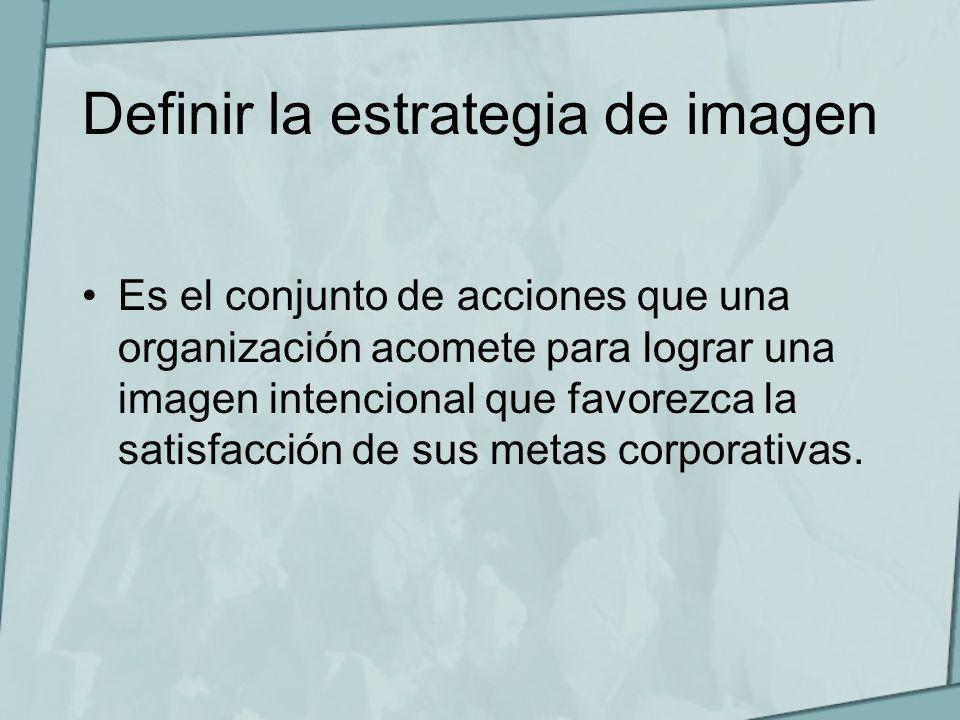 Definir la estrategia de imagen Es el conjunto de acciones que una organización acomete para lograr una imagen intencional que favorezca la satisfacci