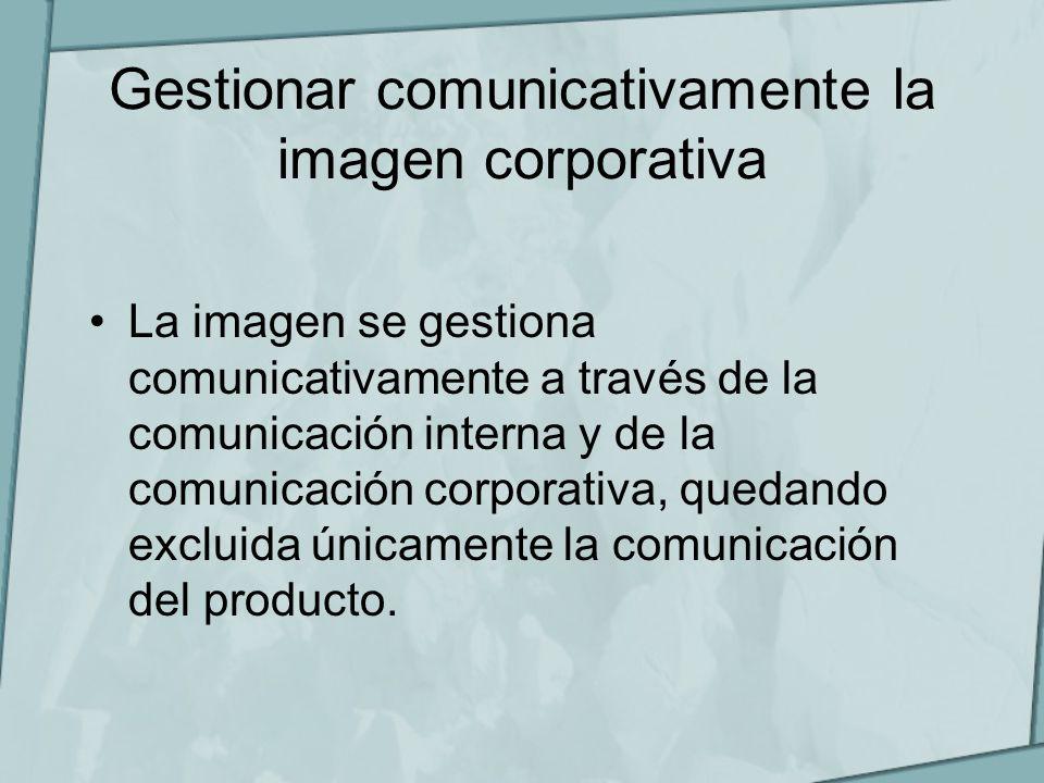 Gestionar comunicativamente la imagen corporativa La imagen se gestiona comunicativamente a través de la comunicación interna y de la comunicación cor