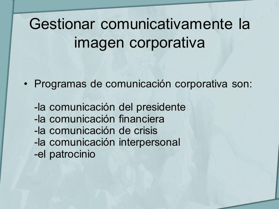 Gestionar comunicativamente la imagen corporativa Programas de comunicación corporativa son: -la comunicación del presidente -la comunicación financie