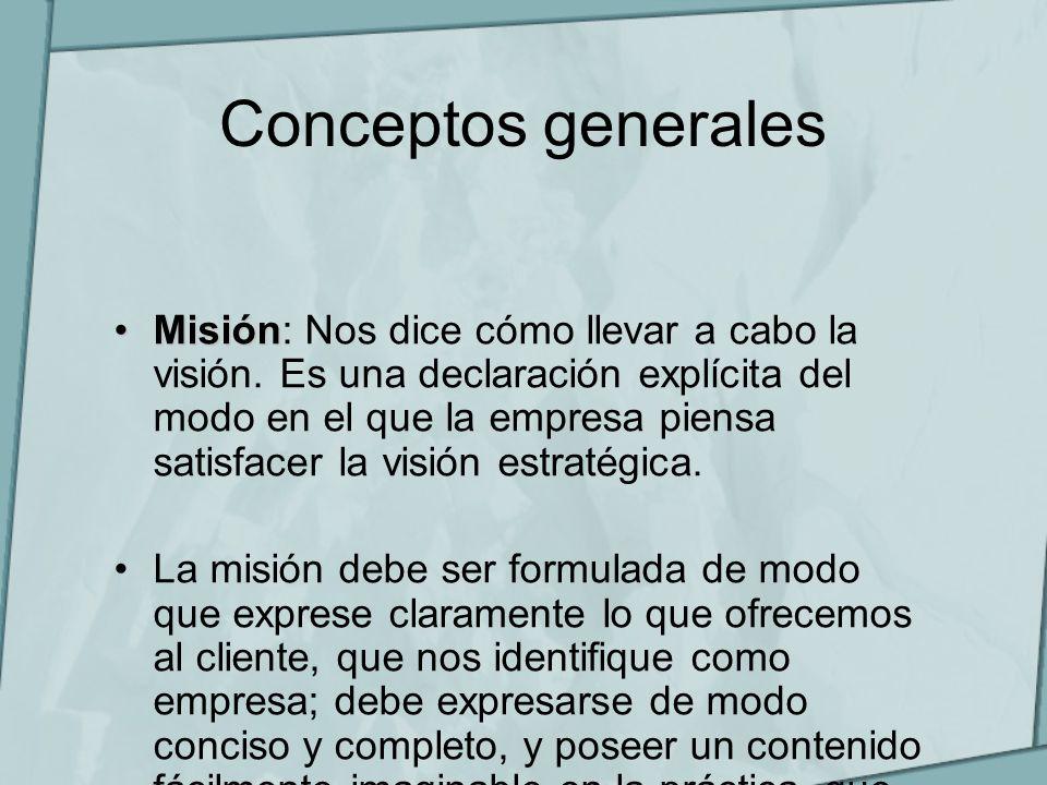 Conceptos generales MisiónMisión: Nos dice cómo llevar a cabo la visión. Es una declaración explícita del modo en el que la empresa piensa satisfacer