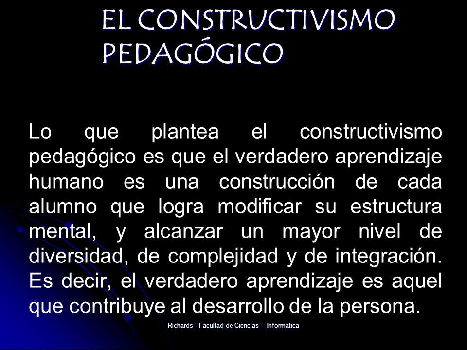 EL CONSTRUCTIVISMO PEDAGÓGICO Lo que plantea el constructivismo pedagógico es que el verdadero aprendizaje humano es una construcción de cada alumno que logra modificar su estructura mental, y alcanzar un mayor nivel de diversidad, de complejidad y de integración.
