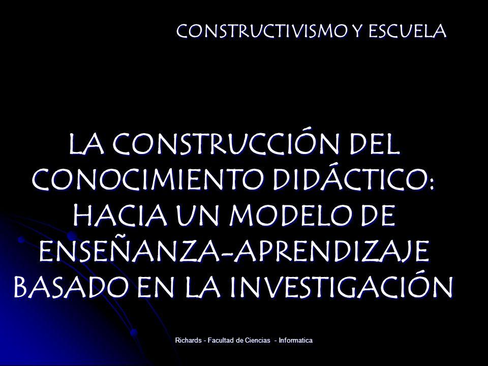 LA CONSTRUCCIÓN DEL CONOCIMIENTO DIDÁCTICO: HACIA UN MODELO DE ENSEÑANZA-APRENDIZAJE BASADO EN LA INVESTIGACIÓN CONSTRUCTIVISMO Y ESCUELA Richards - Facultad de Ciencias - Informatica