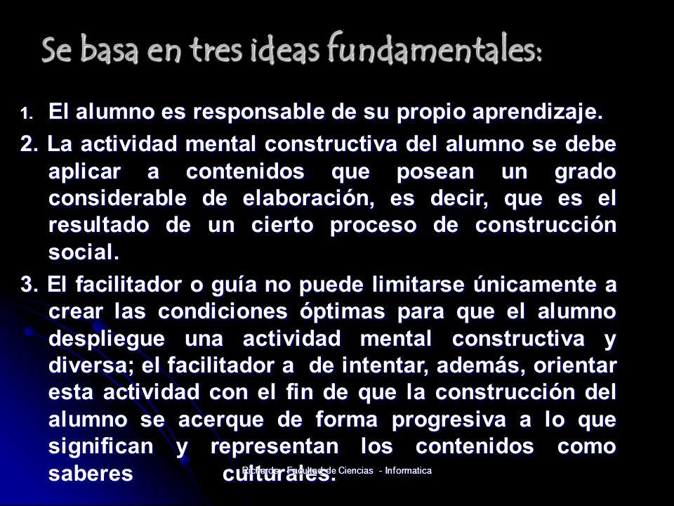 Se basa en tres ideas fundamentales: 1. El alumno es responsable de su propio aprendizaje.