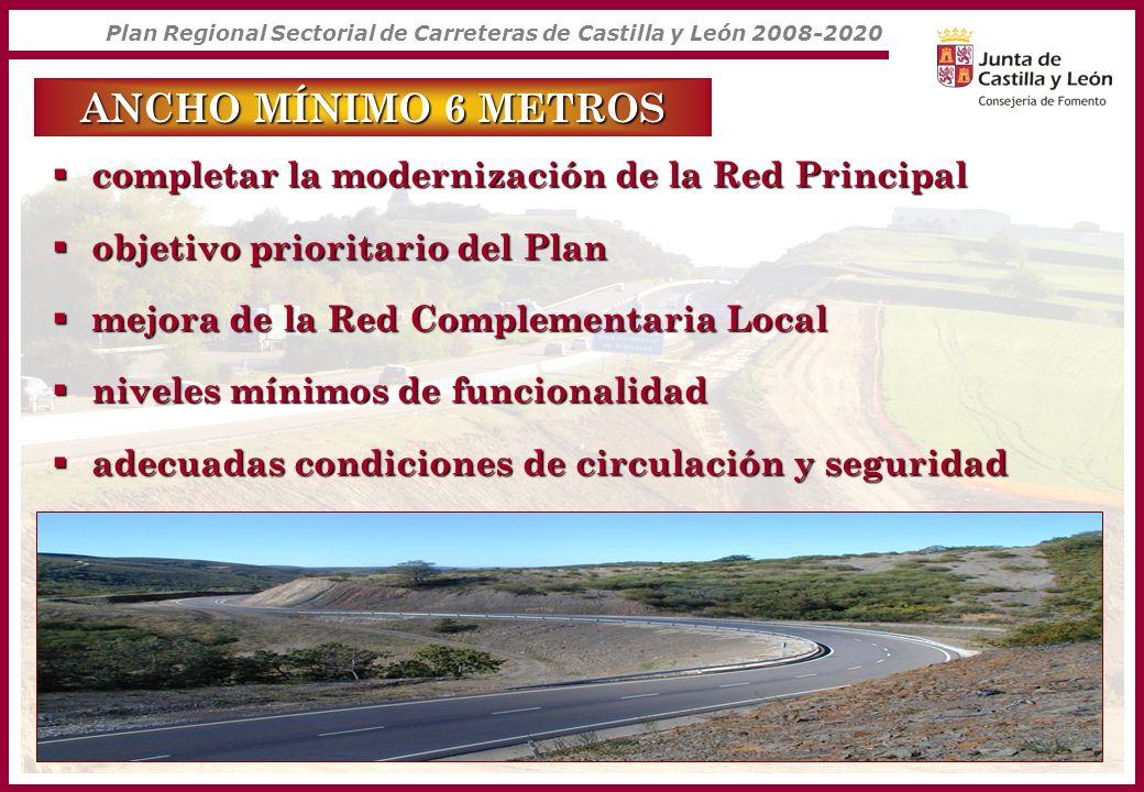 Plan Regional Sectorial de Carreteras de Castilla y León 2008-2020 ANCHO MÍNIMO 6 METROS completar la modernización de la Red Principal completar la m
