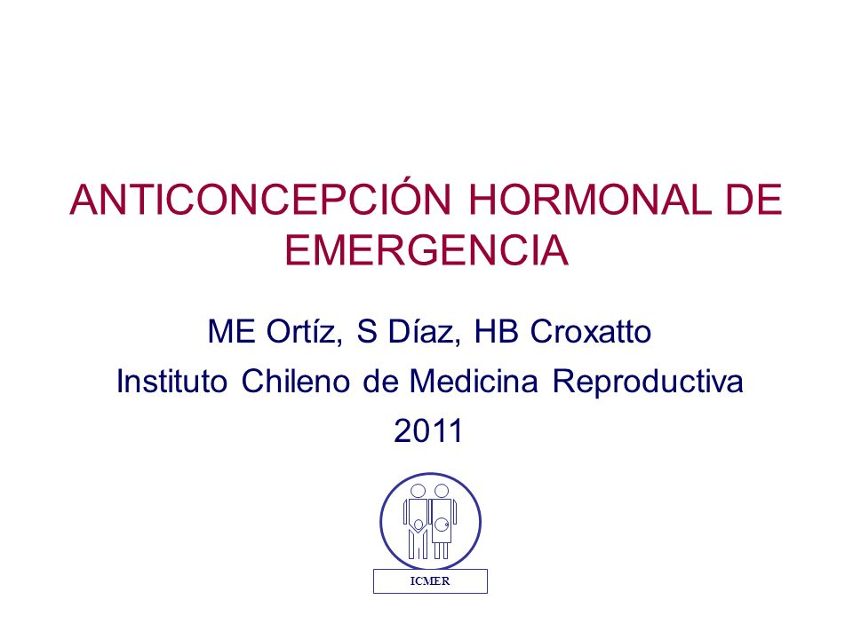 ME Ortíz, S Díaz, HB Croxatto Instituto Chileno de Medicina Reproductiva 2011 ANTICONCEPCIÓN HORMONAL DE EMERGENCIA ICMER