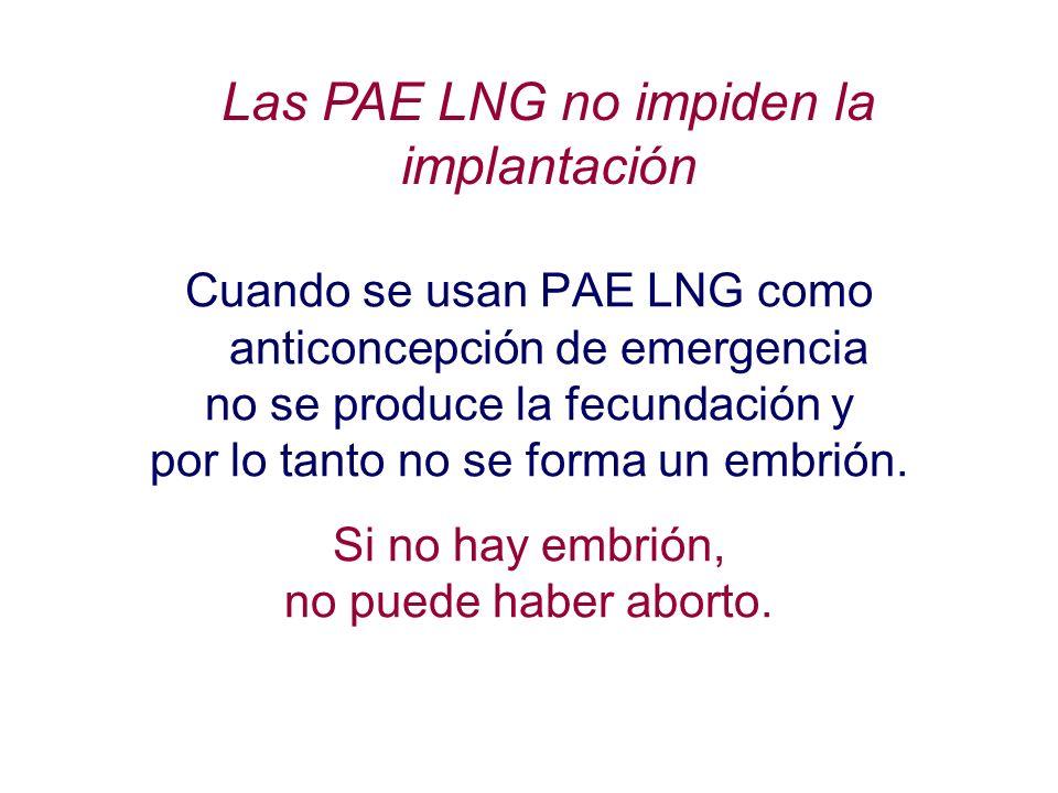 Las PAE LNG no impiden la implantación Cuando se usan PAE LNG como anticoncepción de emergencia no se produce la fecundación y por lo tanto no se form