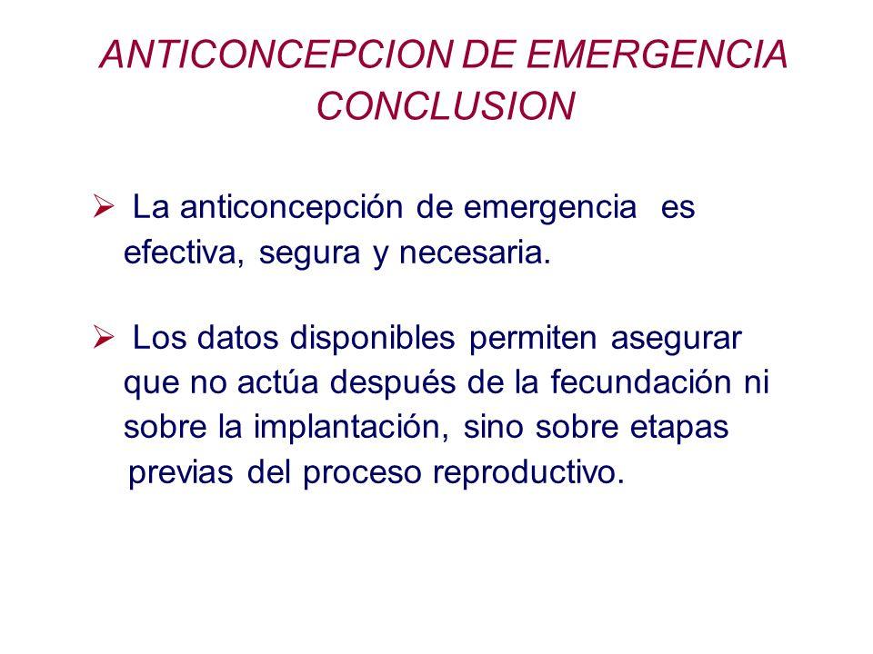 ANTICONCEPCION DE EMERGENCIA CONCLUSION La anticoncepción de emergencia es efectiva, segura y necesaria. Los datos disponibles permiten asegurar que n