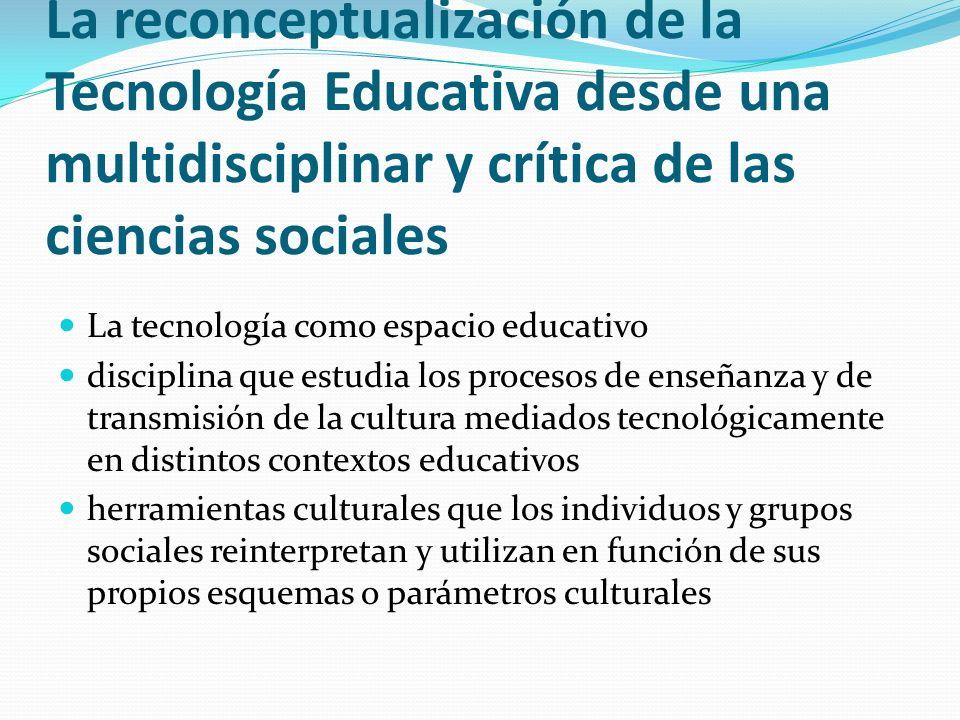La reconceptualización de la Tecnología Educativa desde una multidisciplinar y crítica de las ciencias sociales La tecnología como espacio educativo d