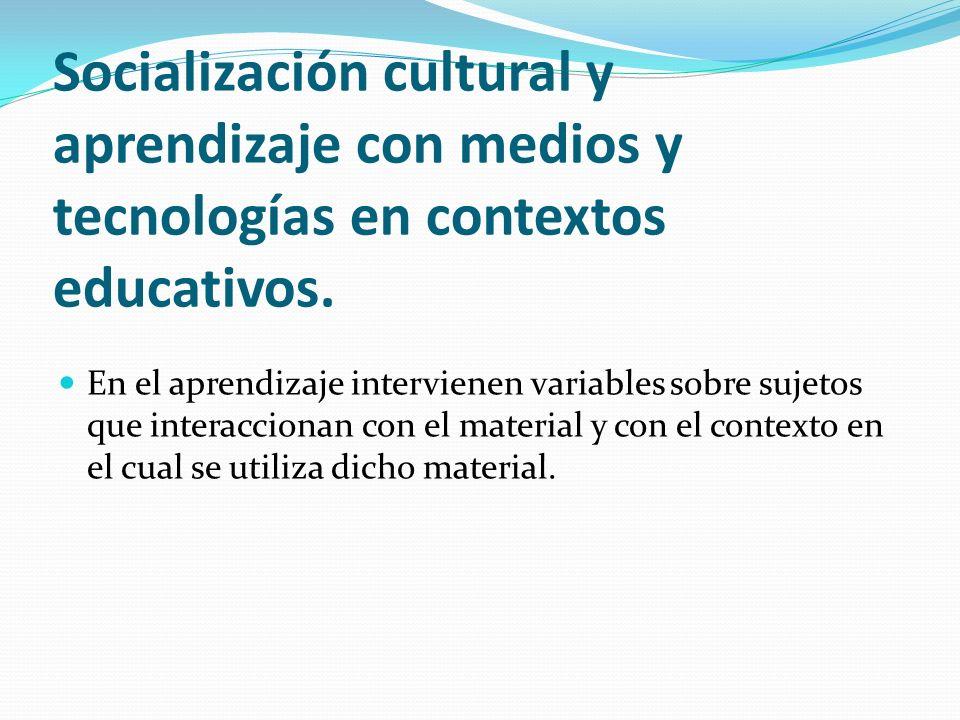 Socialización cultural y aprendizaje con medios y tecnologías en contextos educativos. En el aprendizaje intervienen variables sobre sujetos que inter