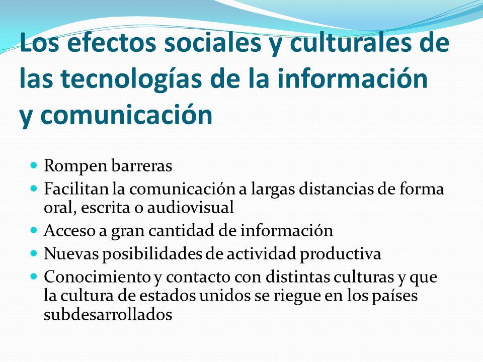 Los efectos sociales y culturales de las tecnologías de la información y comunicación Rompen barreras Facilitan la comunicación a largas distancias de
