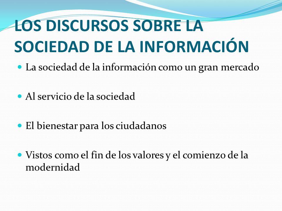 LOS DISCURSOS SOBRE LA SOCIEDAD DE LA INFORMACIÓN La sociedad de la información como un gran mercado Al servicio de la sociedad El bienestar para los