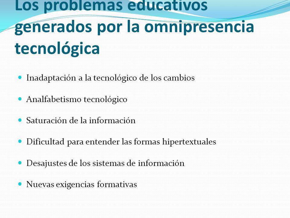 Los problemas educativos generados por la omnipresencia tecnológica Inadaptación a la tecnológico de los cambios Analfabetismo tecnológico Saturación