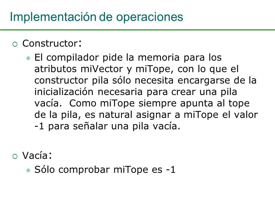 Implementación de operaciones Constructor : El compilador pide la memoria para los atributos miVector y miTope, con lo que el constructor pila sólo necesita encargarse de la inicialización necesaria para crear una pila vacía.