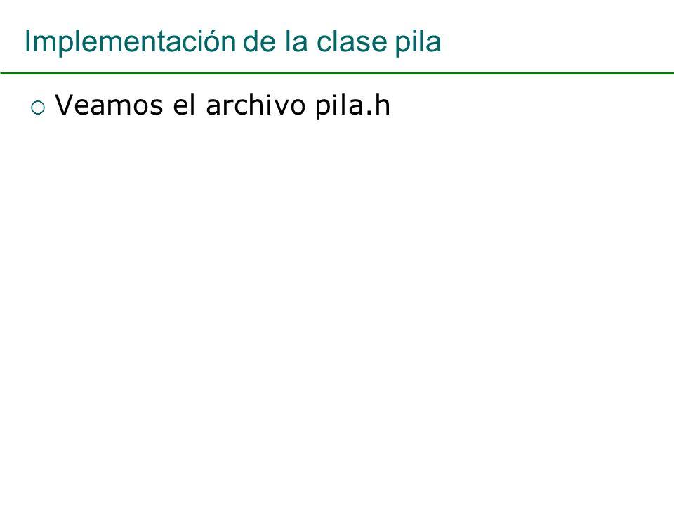 Implementación de la clase pila Veamos el archivo pila.h