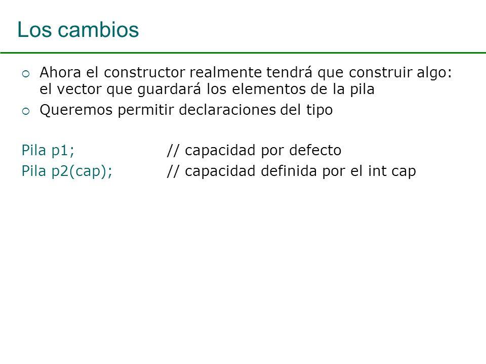 Los cambios Ahora el constructor realmente tendrá que construir algo: el vector que guardará los elementos de la pila Queremos permitir declaraciones del tipo Pila p1; // capacidad por defecto Pila p2(cap); // capacidad definida por el int cap