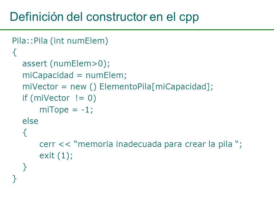 Definición del constructor en el cpp Pila::Pila (int numElem) { assert (numElem>0); miCapacidad = numElem; miVector = new () ElementoPila[miCapacidad]; if (miVector != 0) miTope = -1; else { cerr << memoria inadecuada para crear la pila ; exit (1); }