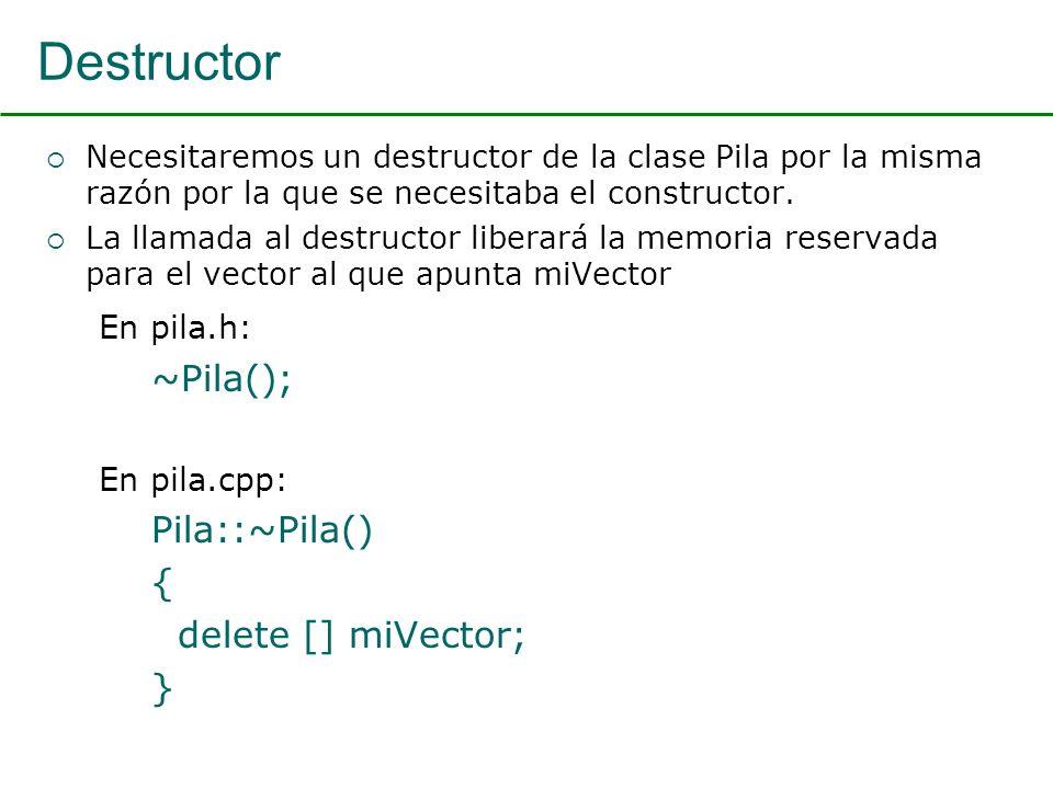 Destructor Necesitaremos un destructor de la clase Pila por la misma razón por la que se necesitaba el constructor.