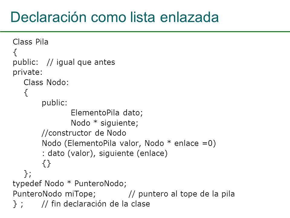 Declaración como lista enlazada Class Pila { public: // igual que antes private: Class Nodo: { public: ElementoPila dato; Nodo * siguiente; //constructor de Nodo Nodo (ElementoPila valor, Nodo * enlace =0) : dato (valor), siguiente (enlace) {} }; typedef Nodo * PunteroNodo; PunteroNodo miTope; // puntero al tope de la pila } ; // fin declaración de la clase