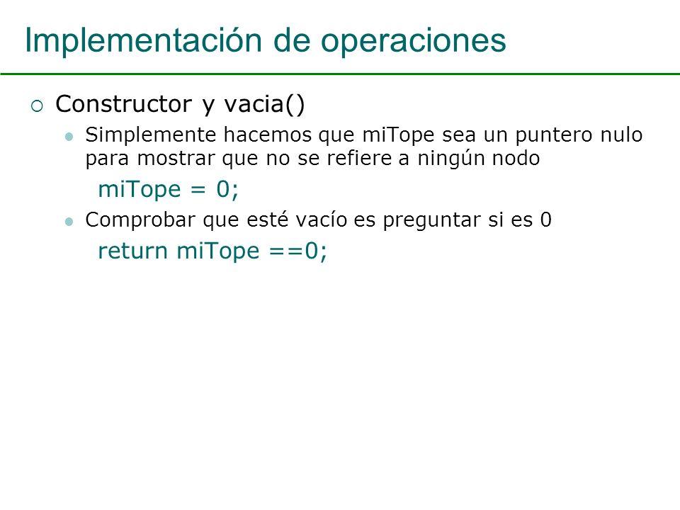Implementación de operaciones Constructor y vacia() Simplemente hacemos que miTope sea un puntero nulo para mostrar que no se refiere a ningún nodo miTope = 0; Comprobar que esté vacío es preguntar si es 0 return miTope ==0;