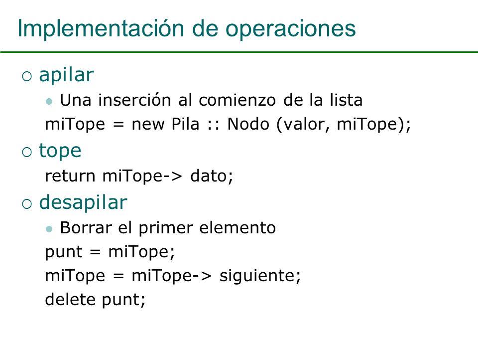 Implementación de operaciones apilar Una inserción al comienzo de la lista miTope = new Pila :: Nodo (valor, miTope); tope return miTope-> dato; desapilar Borrar el primer elemento punt = miTope; miTope = miTope-> siguiente; delete punt;