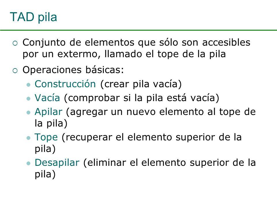 TAD pila Conjunto de elementos que sólo son accesibles por un extermo, llamado el tope de la pila Operaciones básicas: Construcción (crear pila vacía) Vacía (comprobar si la pila está vacía) Apilar (agregar un nuevo elemento al tope de la pila) Tope (recuperar el elemento superior de la pila) Desapilar (eliminar el elemento superior de la pila)
