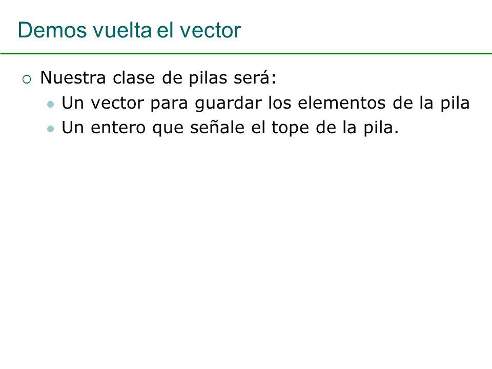 Demos vuelta el vector Nuestra clase de pilas será: Un vector para guardar los elementos de la pila Un entero que señale el tope de la pila.
