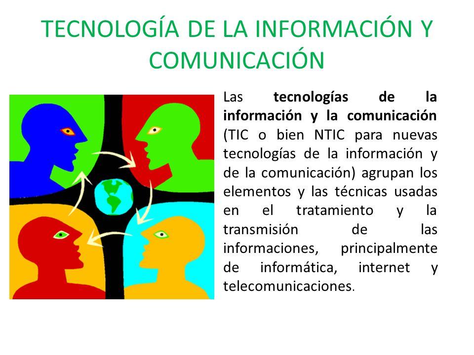TECNOLOGÍA DE LA INFORMACIÓN Y COMUNICACIÓN Las tecnologías de la información y la comunicación (TIC o bien NTIC para nuevas tecnologías de la información y de la comunicación) agrupan los elementos y las técnicas usadas en el tratamiento y la transmisión de las informaciones, principalmente de informática, internet y telecomunicaciones.