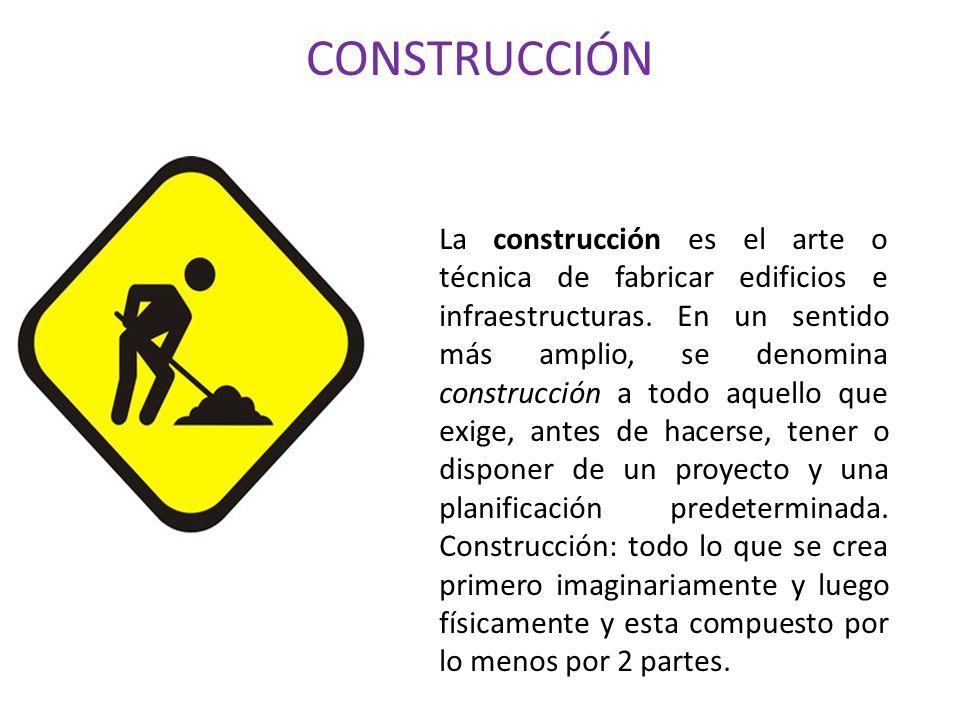 CONSTRUCCIÓN La construcción es el arte o técnica de fabricar edificios e infraestructuras. En un sentido más amplio, se denomina construcción a todo