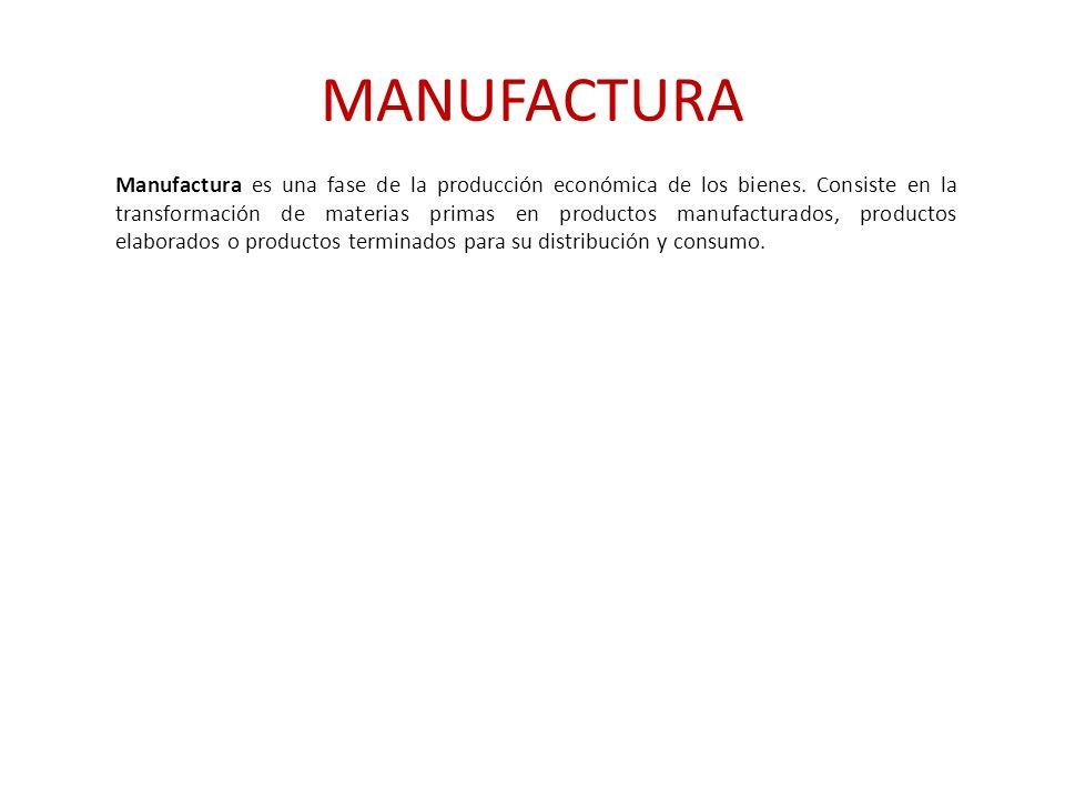 MANUFACTURA Manufactura es una fase de la producción económica de los bienes. Consiste en la transformación de materias primas en productos manufactur