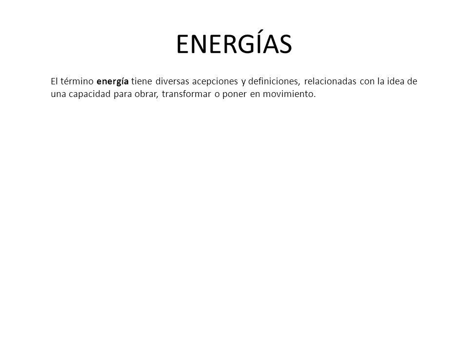 ENERGÍAS El término energía tiene diversas acepciones y definiciones, relacionadas con la idea de una capacidad para obrar, transformar o poner en movimiento.