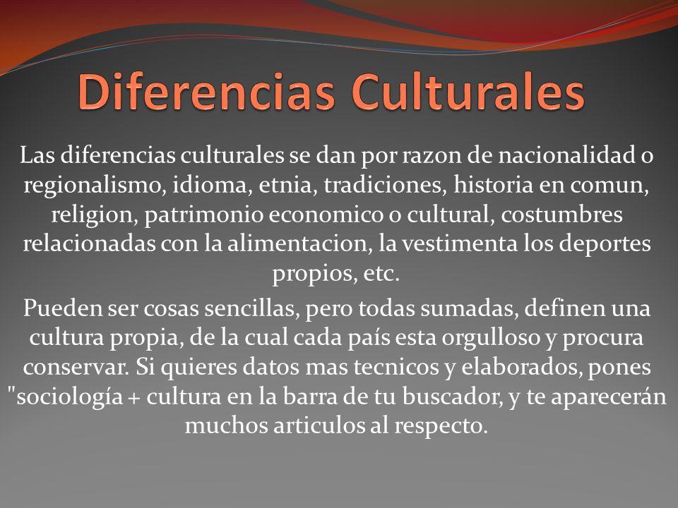 Las diferencias culturales se dan por razon de nacionalidad o regionalismo, idioma, etnia, tradiciones, historia en comun, religion, patrimonio economico o cultural, costumbres relacionadas con la alimentacion, la vestimenta los deportes propios, etc.
