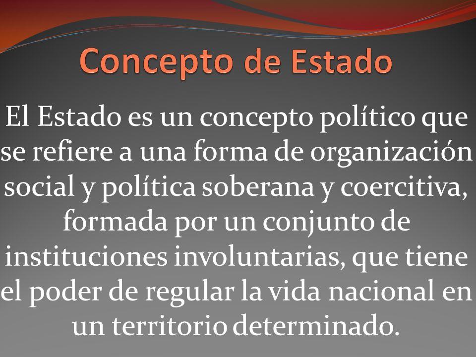 El Estado es un concepto político que se refiere a una forma de organización social y política soberana y coercitiva, formada por un conjunto de instituciones involuntarias, que tiene el poder de regular la vida nacional en un territorio determinado.