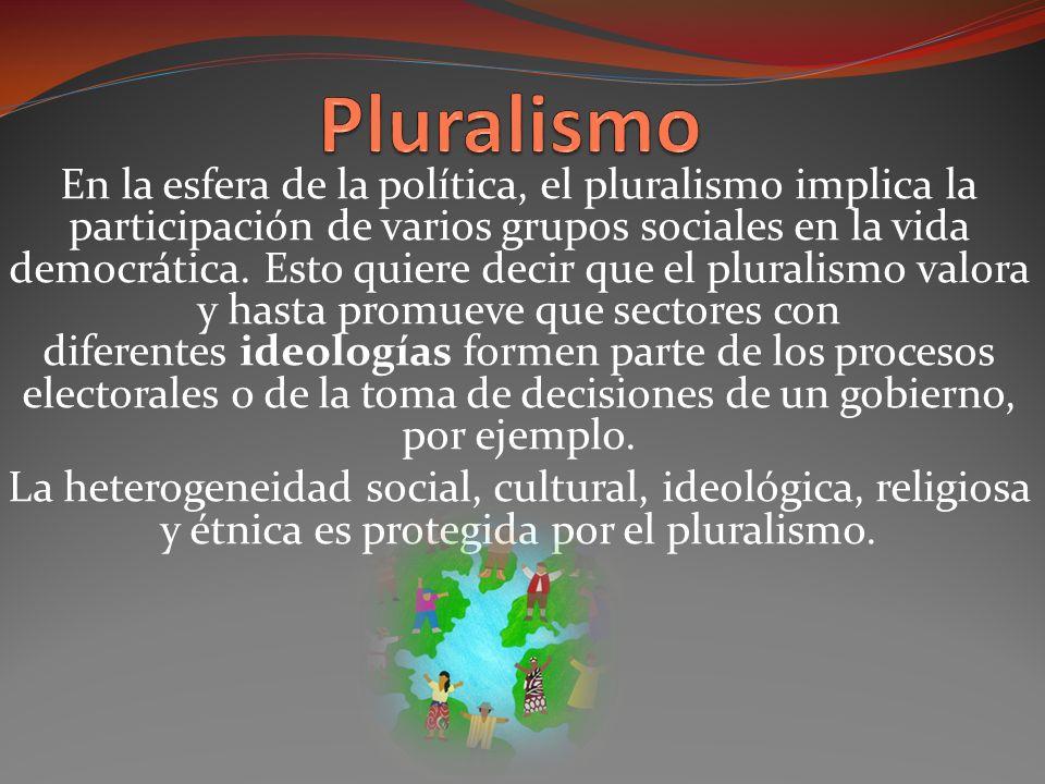 En la esfera de la política, el pluralismo implica la participación de varios grupos sociales en la vida democrática.