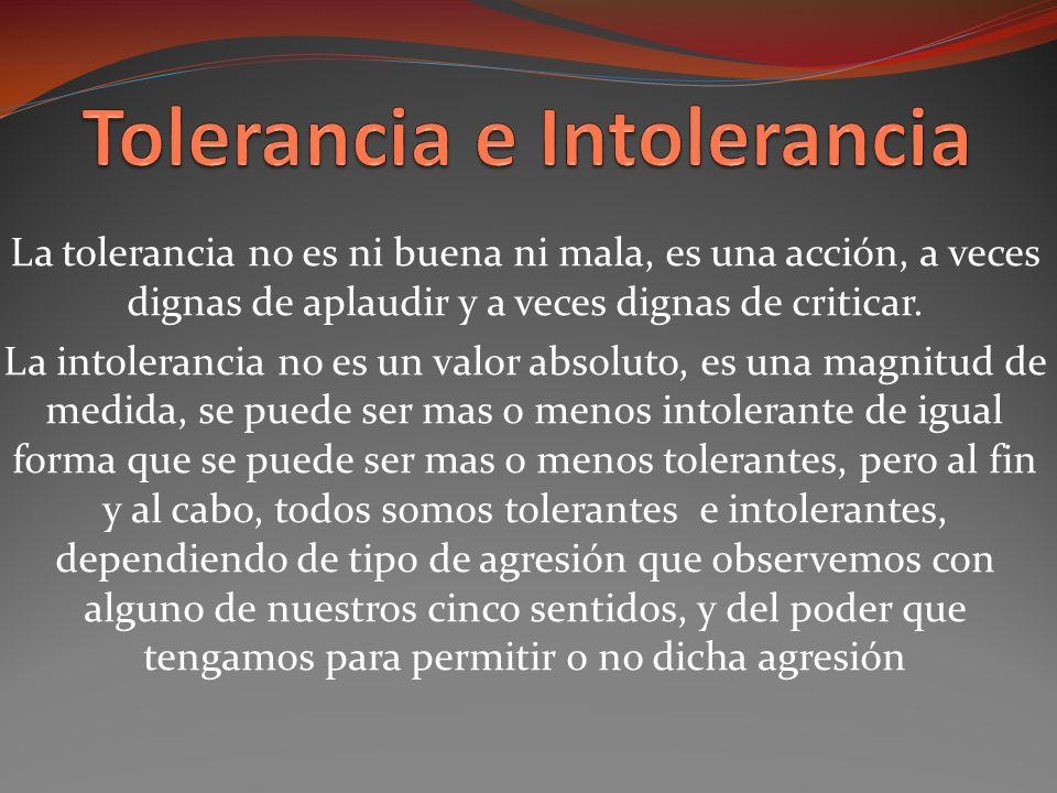 La tolerancia no es ni buena ni mala, es una acción, a veces dignas de aplaudir y a veces dignas de criticar.