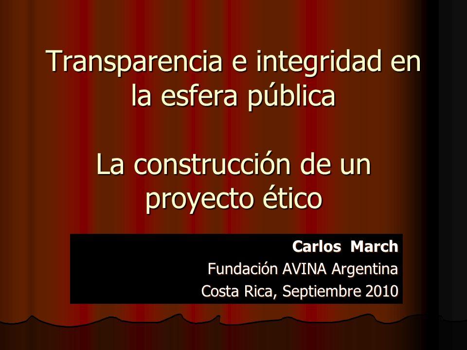 Transparencia e integridad en la esfera pública La construcción de un proyecto ético Carlos March Fundación AVINA Argentina Costa Rica, Septiembre 201