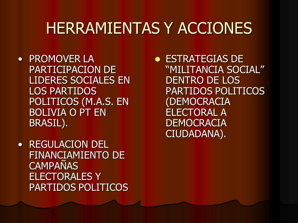 HERRAMIENTAS Y ACCIONES PROMOVER LA PARTICIPACION DE LIDERES SOCIALES EN LOS PARTIDOS POLITICOS (M.A.S. EN BOLIVIA O PT EN BRASIL).PROMOVER LA PARTICI