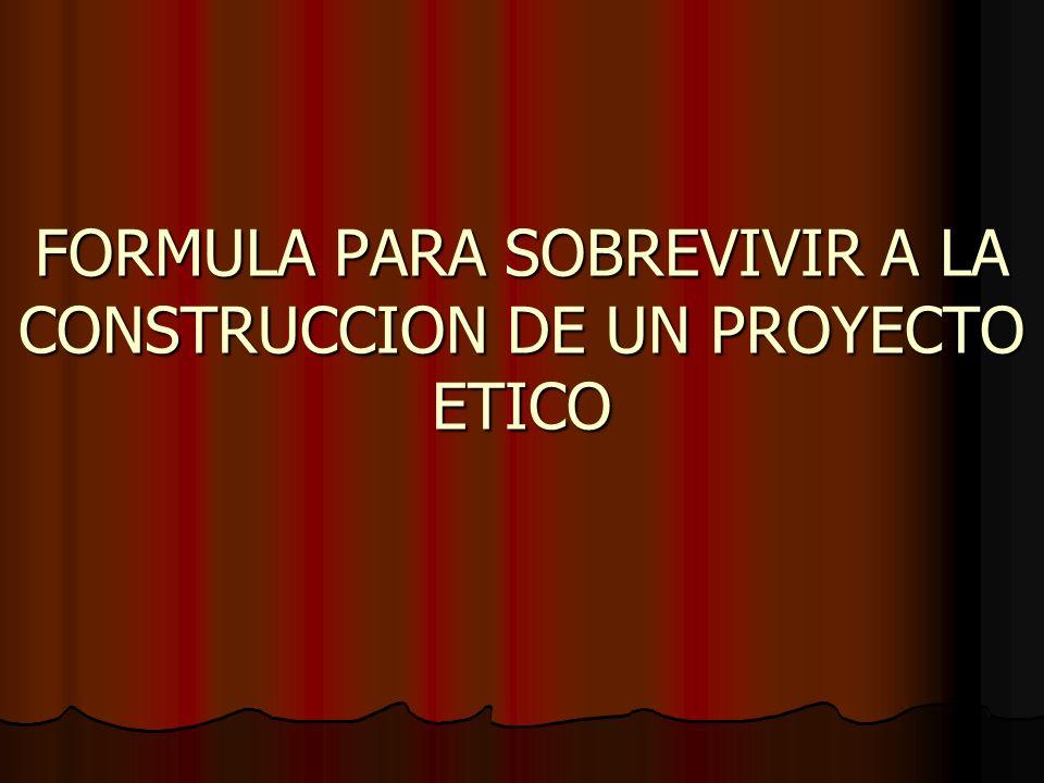 FORMULA PARA SOBREVIVIR A LA CONSTRUCCION DE UN PROYECTO ETICO