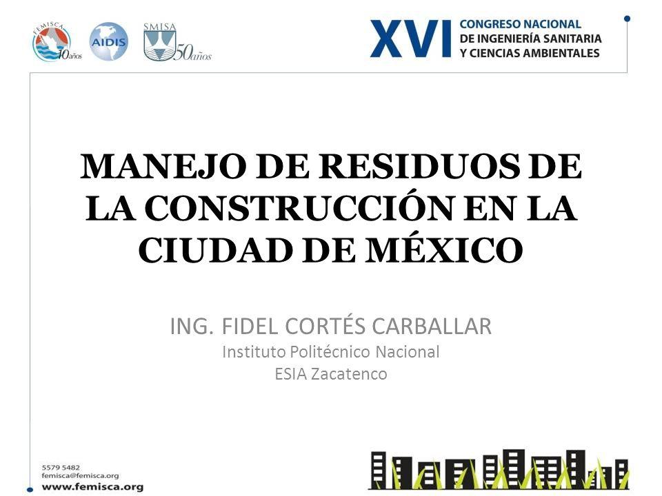 MANEJO DE RESIDUOS DE LA CONSTRUCCIÓN EN LA CIUDAD DE MÉXICO ING. FIDEL CORTÉS CARBALLAR Instituto Politécnico Nacional ESIA Zacatenco