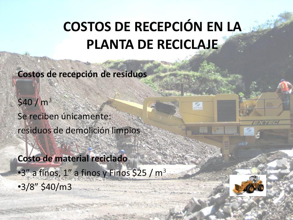 COSTOS DE RECEPCIÓN EN LA PLANTA DE RECICLAJE Costos de recepción de residuos $40 / m 3 Se reciben únicamente: residuos de demolición limpios Costo de