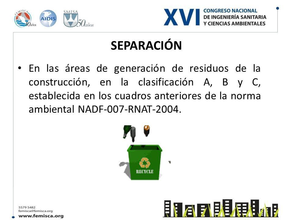 SEPARACIÓN En las áreas de generación de residuos de la construcción, en la clasificación A, B y C, establecida en los cuadros anteriores de la norma