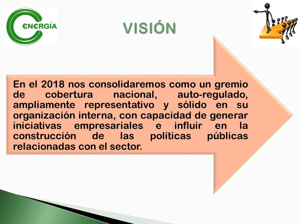 En el 2018 nos consolidaremos como un gremio de cobertura nacional, auto-regulado, ampliamente representativo y sólido en su organización interna, con capacidad de generar iniciativas empresariales e influir en la construcción de las políticas públicas relacionadas con el sector.