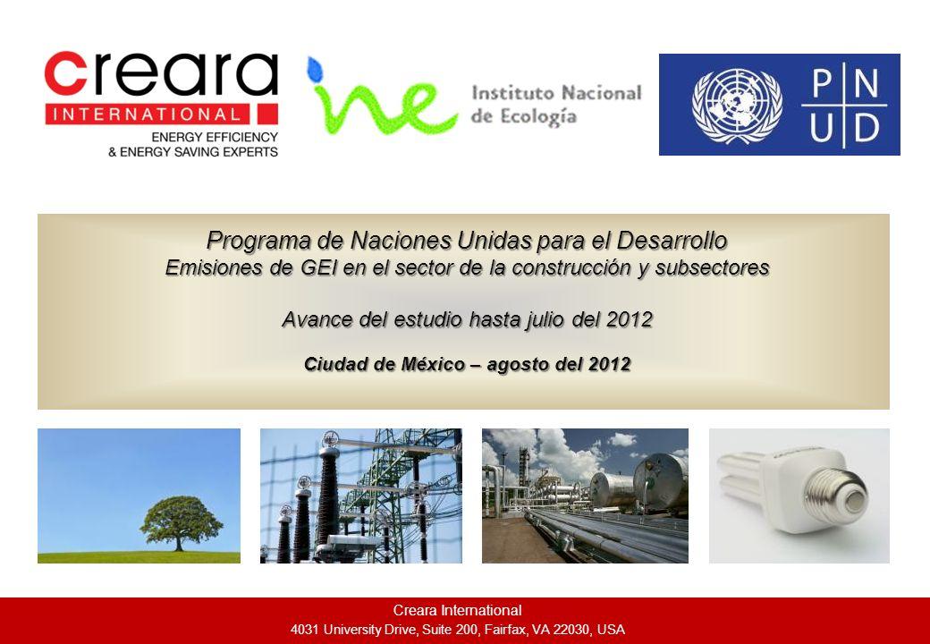 Creara International 4031 University Drive, Suite 200, Fairfax, VA 22030, USA Programa de Naciones Unidas para el Desarrollo Emisiones de GEI en el sector de la construcción y subsectores Avance del estudio hasta julio del 2012 Ciudad de México – agosto del 2012