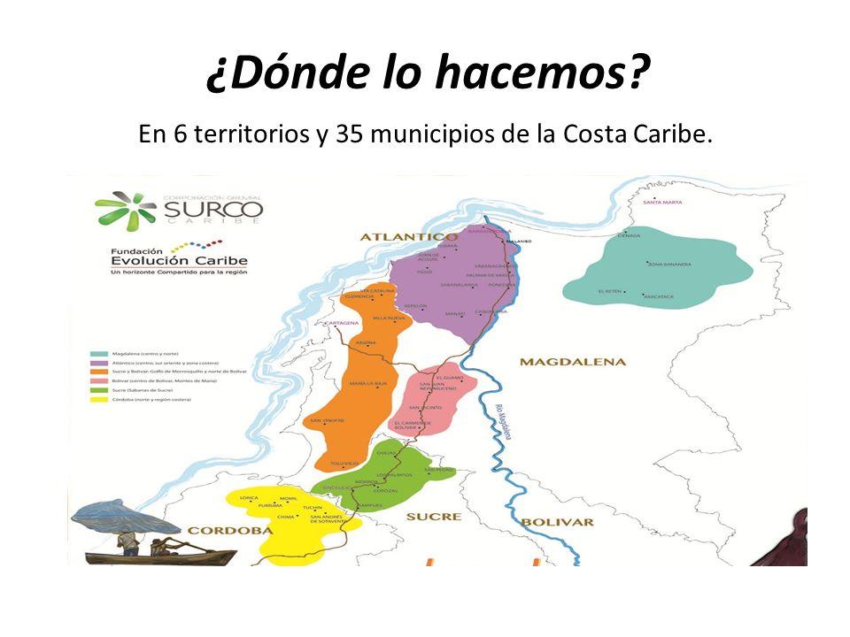 ¿Dónde lo hacemos? En 6 territorios y 35 municipios de la Costa Caribe.