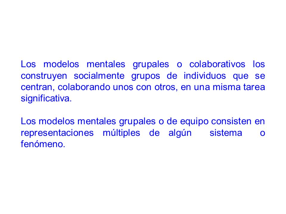 Los modelos mentales grupales o colaborativos los construyen socialmente grupos de individuos que se centran, colaborando unos con otros, en una misma tarea significativa.