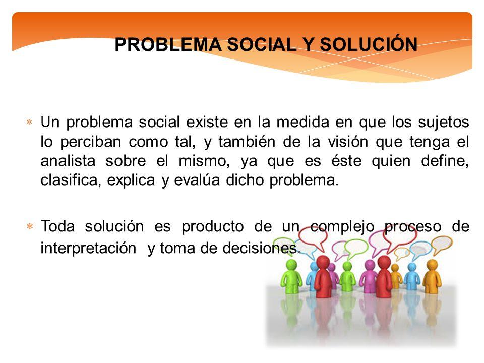 PROBLEMA SOCIAL Y SOLUCIÓN U n problema social existe en la medida en que los sujetos lo perciban como tal, y también de la visión que tenga el analis