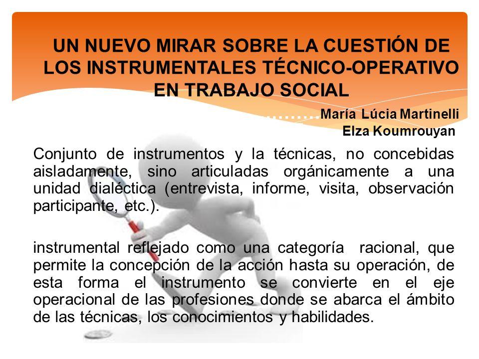 UN NUEVO MIRAR SOBRE LA CUESTIÓN DE LOS INSTRUMENTALES TÉCNICO-OPERATIVO EN TRABAJO SOCIAL ……………………………………… María Lúcia Martinelli Elza Koumrouyan Conj